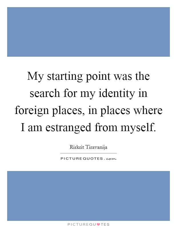 My starting point was the search for my identity in foreign places, in places where I am estranged from myself. Picture Quote #1