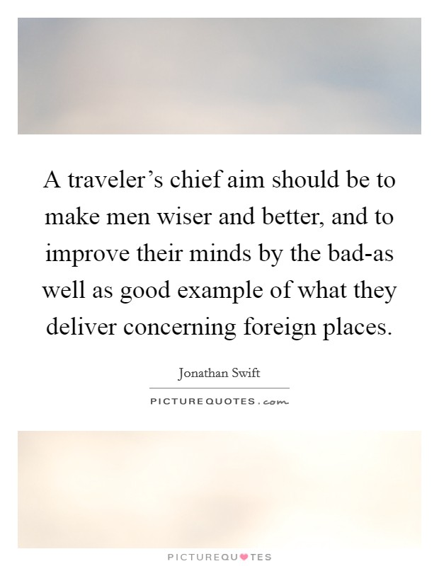 A traveler's chief aim should be to make men wiser and better, and to improve their minds by the bad-as well as good example of what they deliver concerning foreign places Picture Quote #1