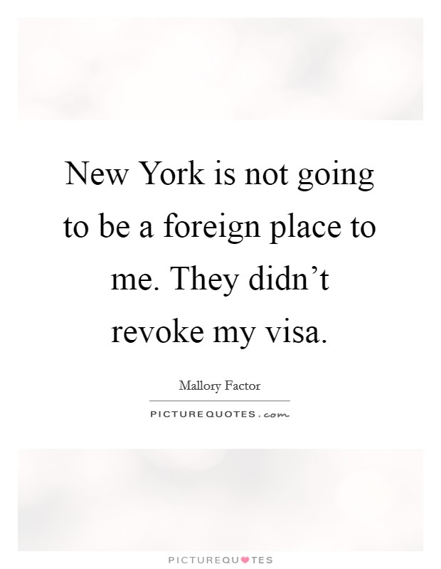 New York is not going to be a foreign place to me. They didn't revoke my visa Picture Quote #1