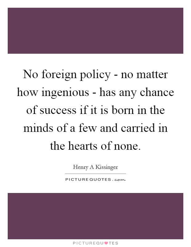 No foreign policy - no matter how ingenious - has any chance of success if it is born in the minds of a few and carried in the hearts of none Picture Quote #1