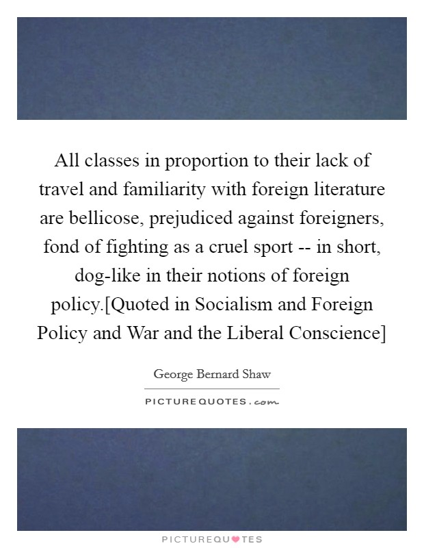 All classes in proportion to their lack of travel and familiarity with foreign literature are bellicose, prejudiced against foreigners, fond of fighting as a cruel sport -- in short, dog-like in their notions of foreign policy.[Quoted in Socialism and Foreign Policy and War and the Liberal Conscience] Picture Quote #1