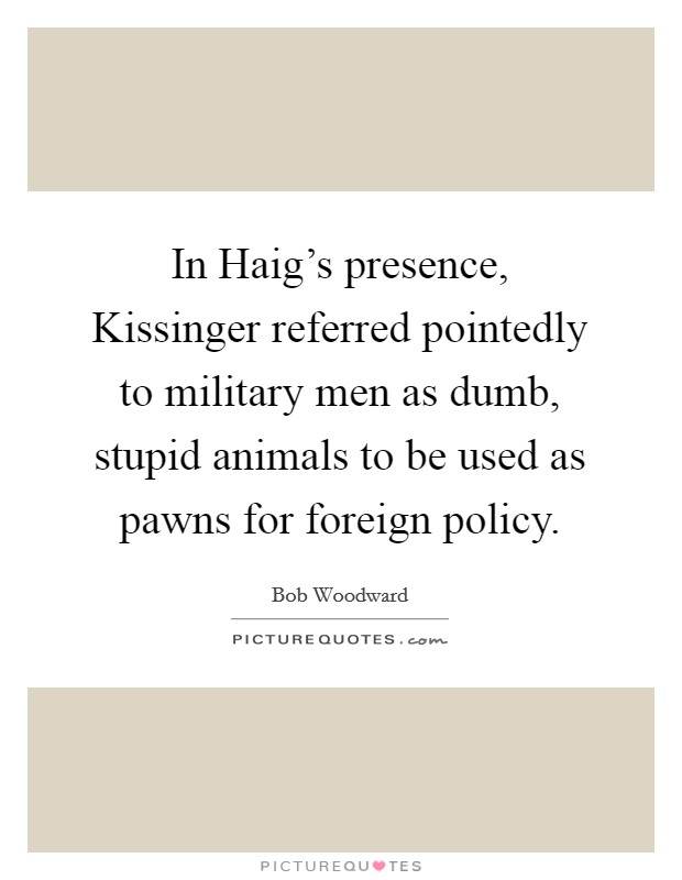 In Haig's presence, Kissinger referred pointedly to military men as dumb, stupid animals to be used as pawns for foreign policy Picture Quote #1