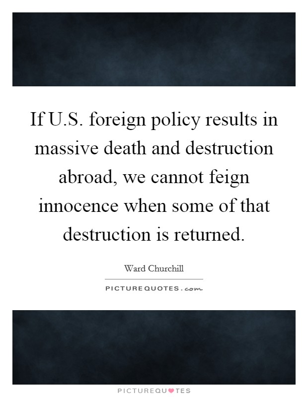 If U.S. foreign policy results in massive death and destruction abroad, we cannot feign innocence when some of that destruction is returned Picture Quote #1