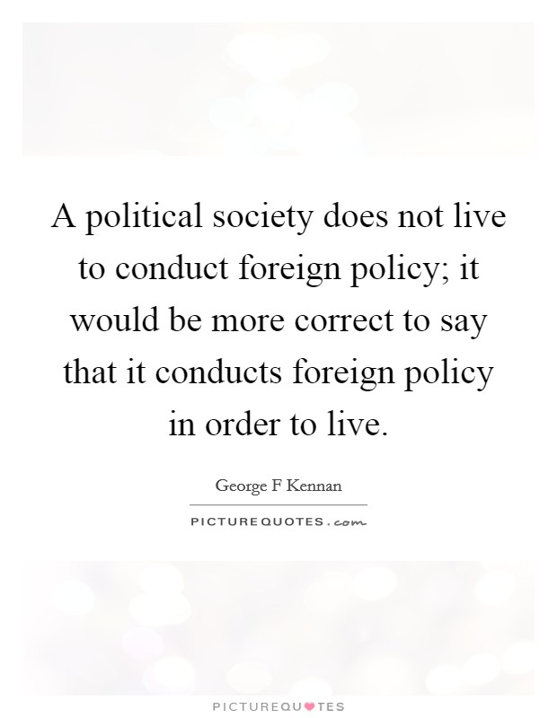 A political society does not live to conduct foreign policy; it would be more correct to say that it conducts foreign policy in order to live Picture Quote #1