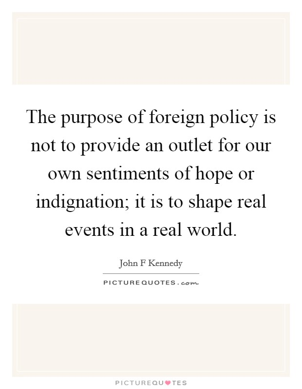 The purpose of foreign policy is not to provide an outlet for our own sentiments of hope or indignation; it is to shape real events in a real world Picture Quote #1