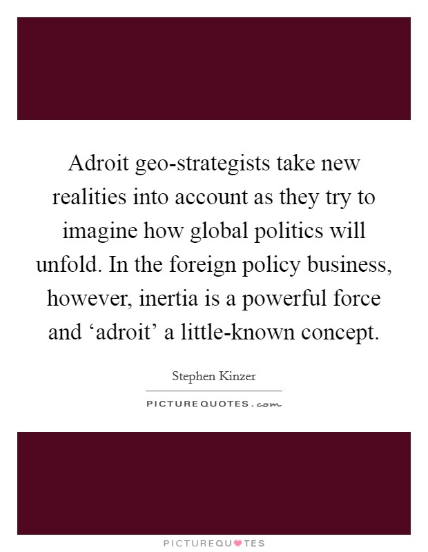 Adroit geo-strategists take new realities into account as they try to imagine how global politics will unfold. In the foreign policy business, however, inertia is a powerful force and 'adroit' a little-known concept Picture Quote #1