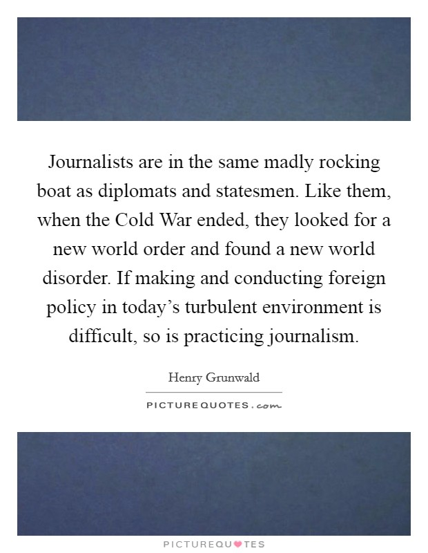 Journalists are in the same madly rocking boat as diplomats and statesmen. Like them, when the Cold War ended, they looked for a new world order and found a new world disorder. If making and conducting foreign policy in today's turbulent environment is difficult, so is practicing journalism Picture Quote #1