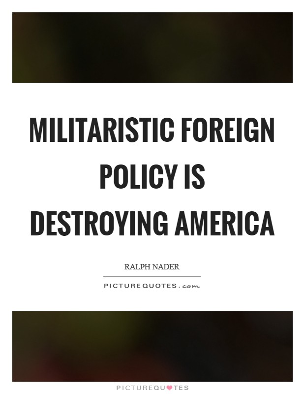 Militaristic foreign policy is destroying America Picture Quote #1
