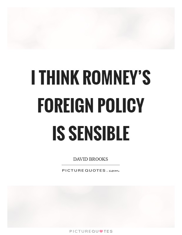 I think Romney's foreign policy is sensible Picture Quote #1