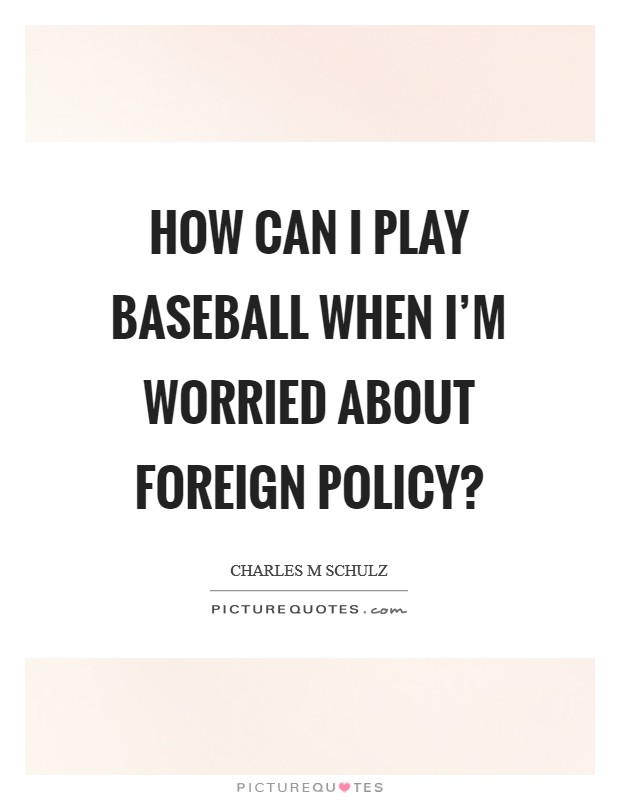 How can I play baseball when I'm worried about foreign policy? Picture Quote #1