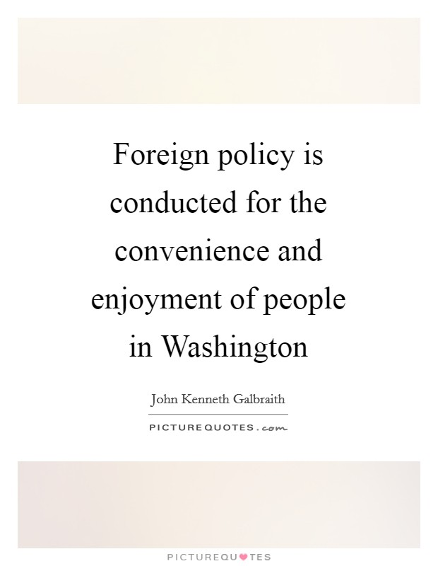 Foreign policy is conducted for the convenience and enjoyment of people in Washington Picture Quote #1