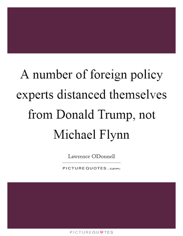 A number of foreign policy experts distanced themselves from Donald Trump, not Michael Flynn Picture Quote #1