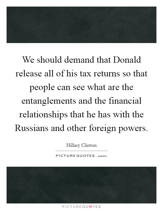 We should demand that Donald release all of his tax returns so that people can see what are the entanglements and the financial relationships that he has with the Russians and other foreign powers Picture Quote #1