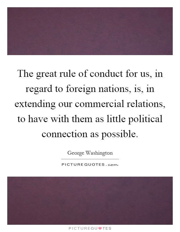 The great rule of conduct for us, in regard to foreign nations, is, in extending our commercial relations, to have with them as little political connection as possible Picture Quote #1