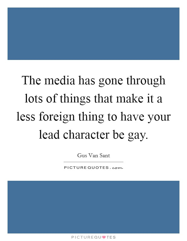 The media has gone through lots of things that make it a less foreign thing to have your lead character be gay Picture Quote #1