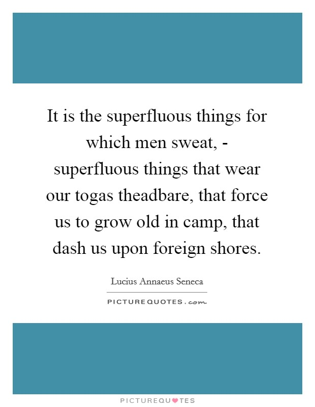It is the superfluous things for which men sweat, - superfluous things that wear our togas theadbare, that force us to grow old in camp, that dash us upon foreign shores Picture Quote #1