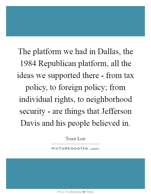 The platform we had in Dallas, the 1984 Republican platform, all the ideas we supported there - from tax policy, to foreign policy; from individual rights, to neighborhood security - are things that Jefferson Davis and his people believed in Picture Quote #1