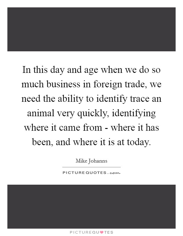 In this day and age when we do so much business in foreign trade, we need the ability to identify trace an animal very quickly, identifying where it came from - where it has been, and where it is at today Picture Quote #1