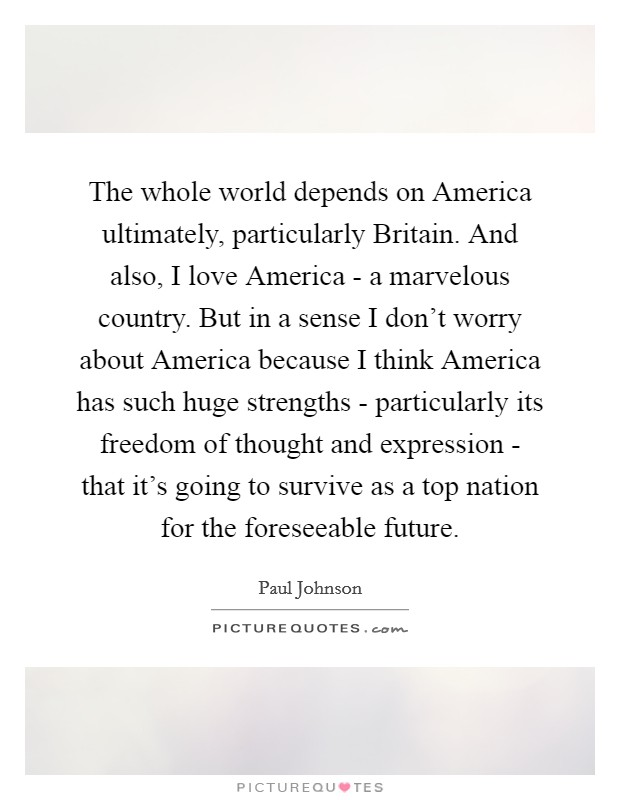 The whole world depends on America ultimately, particularly Britain. And also, I love America - a marvelous country. But in a sense I don't worry about America because I think America has such huge strengths - particularly its freedom of thought and expression - that it's going to survive as a top nation for the foreseeable future Picture Quote #1