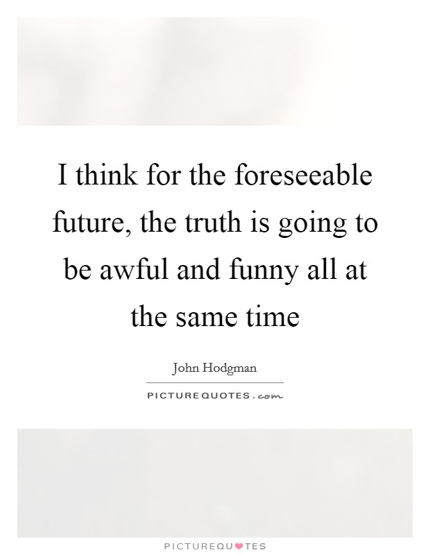 I think for the foreseeable future, the truth is going to be awful and funny all at the same time Picture Quote #1