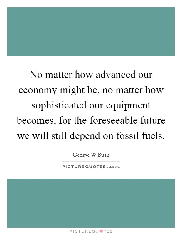 No matter how advanced our economy might be, no matter how sophisticated our equipment becomes, for the foreseeable future we will still depend on fossil fuels Picture Quote #1