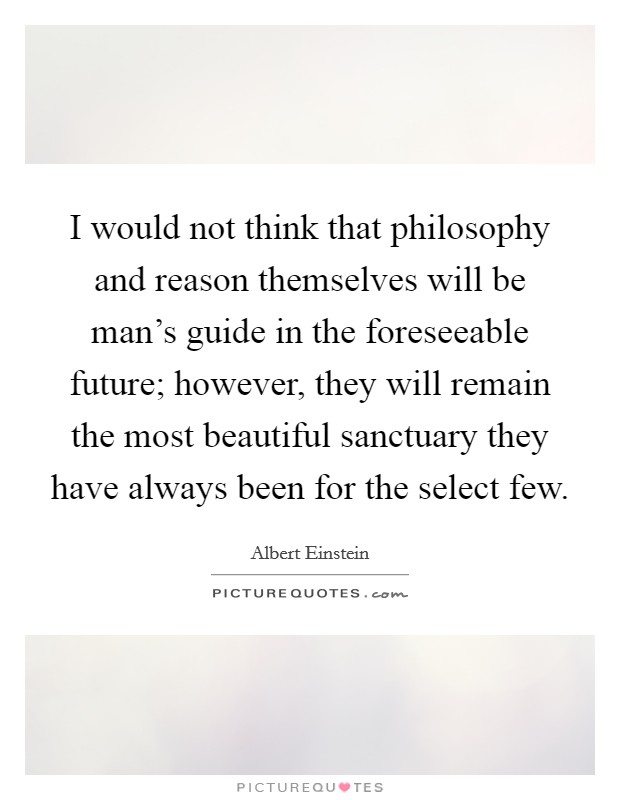 I would not think that philosophy and reason themselves will be man's guide in the foreseeable future; however, they will remain the most beautiful sanctuary they have always been for the select few Picture Quote #1