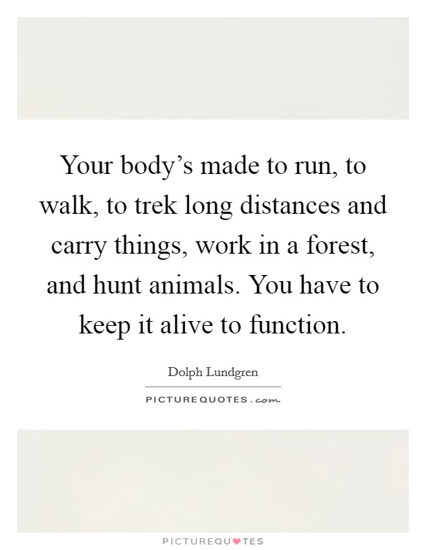 Your body's made to run, to walk, to trek long distances and carry things, work in a forest, and hunt animals. You have to keep it alive to function Picture Quote #1