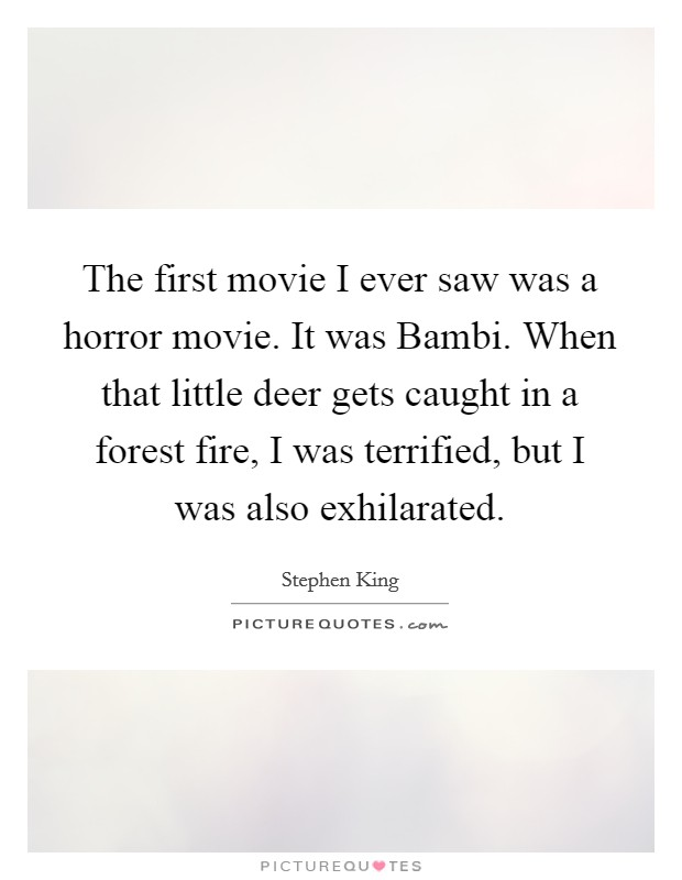The first movie I ever saw was a horror movie. It was Bambi. When that little deer gets caught in a forest fire, I was terrified, but I was also exhilarated Picture Quote #1