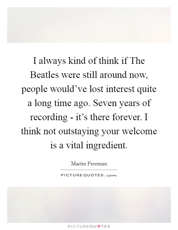I always kind of think if The Beatles were still around now, people would've lost interest quite a long time ago. Seven years of recording - it's there forever. I think not outstaying your welcome is a vital ingredient. Picture Quote #1