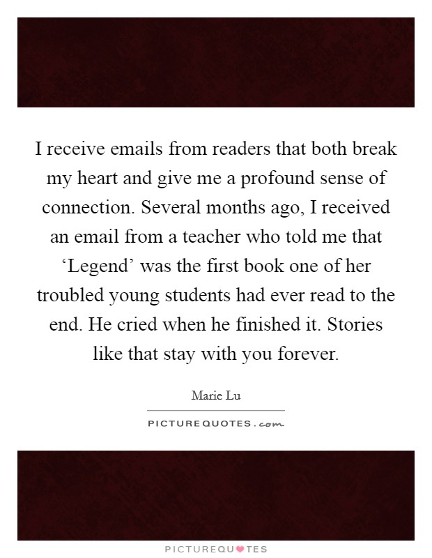I receive emails from readers that both break my heart and give me a profound sense of connection. Several months ago, I received an email from a teacher who told me that 'Legend' was the first book one of her troubled young students had ever read to the end. He cried when he finished it. Stories like that stay with you forever Picture Quote #1