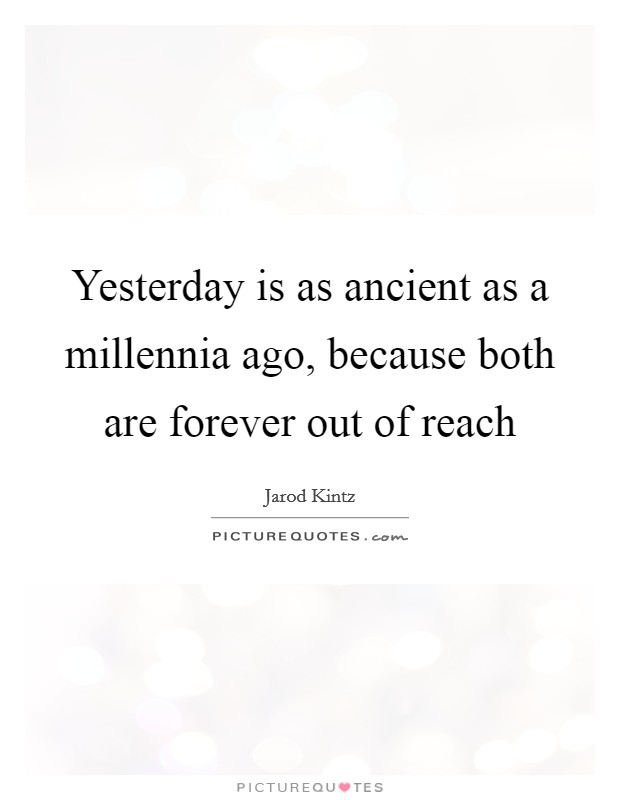 Yesterday is as ancient as a millennia ago, because both are forever out of reach Picture Quote #1