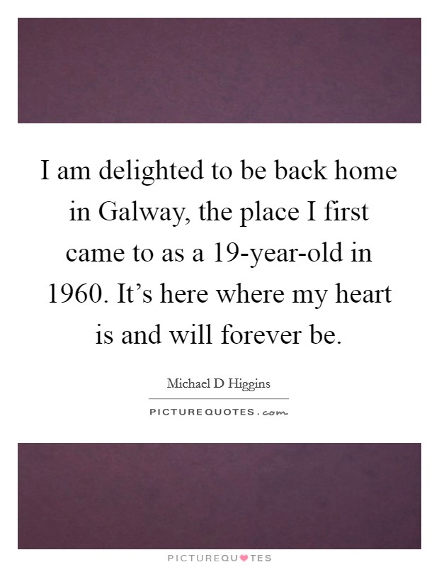 I am delighted to be back home in Galway, the place I first came to as a 19-year-old in 1960. It's here where my heart is and will forever be Picture Quote #1