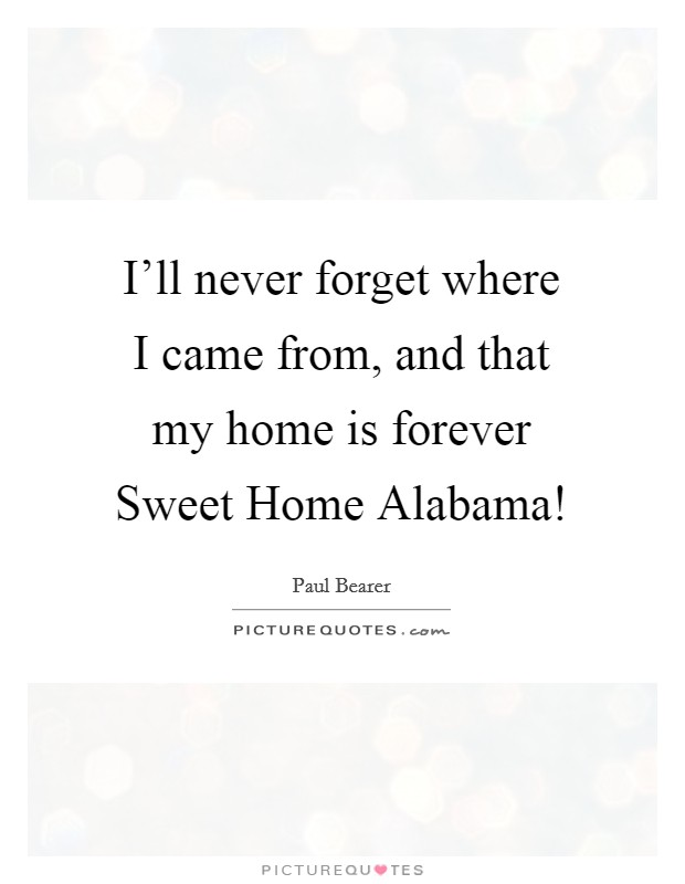 I'll never forget where I came from, and that my home is forever Sweet Home Alabama! Picture Quote #1