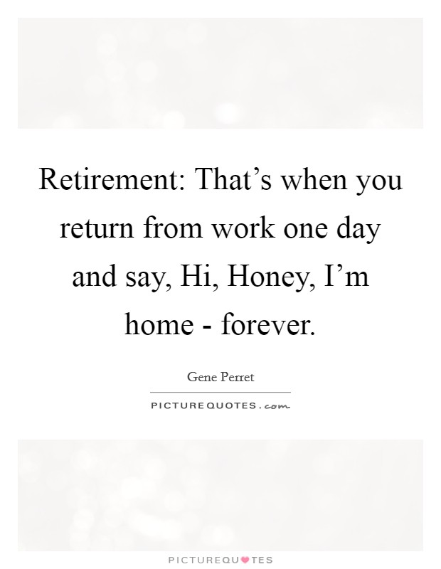 Image of: Love Retirement Thats When You Return From Work One Day And Say Hi Honey Picturequotescom Retirement Thats When You Return From Work One Day And Say