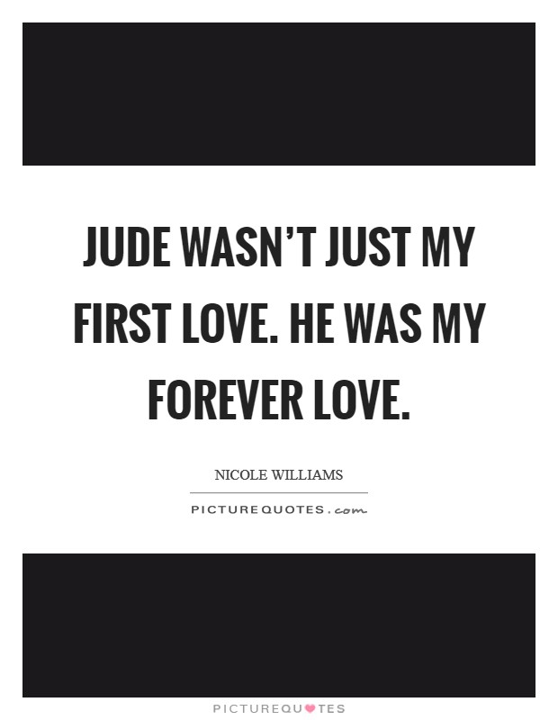 Jude wasn't just my first love. He was my forever love Picture Quote #1
