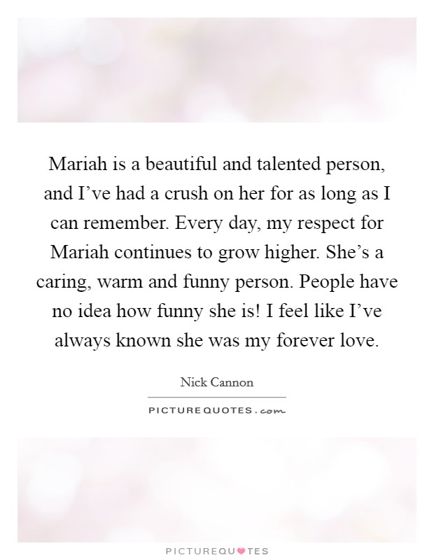 Mariah is a beautiful and talented person, and I've had a crush on her for as long as I can remember. Every day, my respect for Mariah continues to grow higher. She's a caring, warm and funny person. People have no idea how funny she is! I feel like I've always known she was my forever love Picture Quote #1