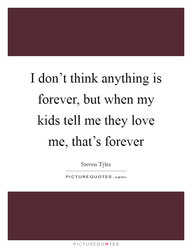 I don't think anything is forever, but when my kids tell me they love me, that's forever Picture Quote #1
