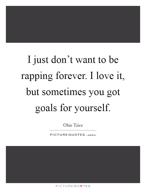 I just don't want to be rapping forever. I love it, but sometimes you got goals for yourself Picture Quote #1