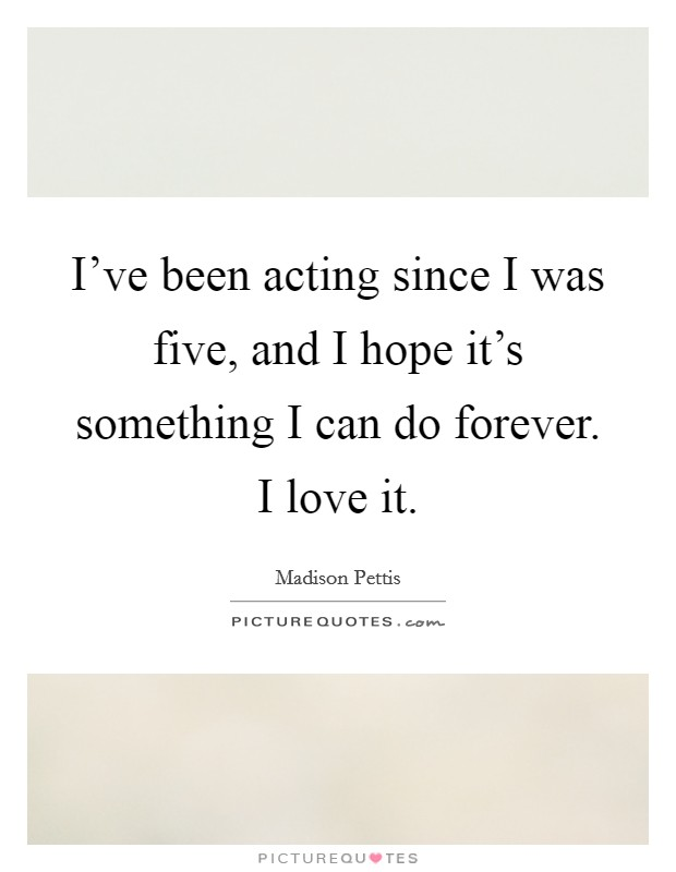 I've been acting since I was five, and I hope it's something I can do forever. I love it Picture Quote #1