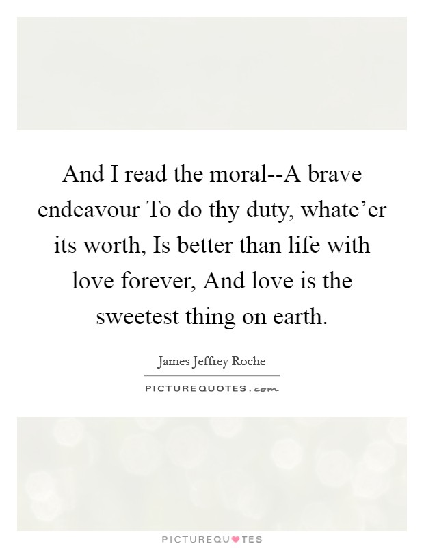 And I read the moral--A brave endeavour To do thy duty, whate'er its worth, Is better than life with love forever, And love is the sweetest thing on earth Picture Quote #1