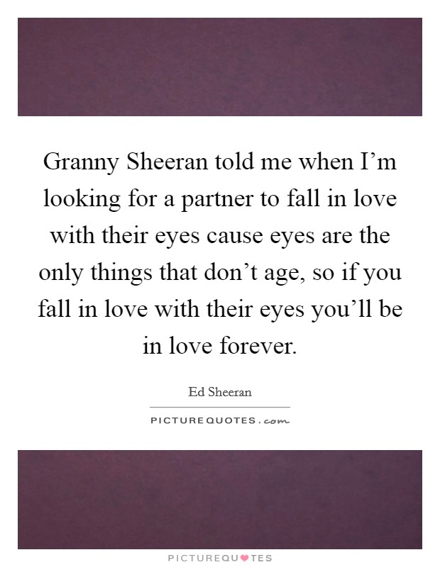 Granny Sheeran told me when I'm looking for a partner to fall in love with their eyes cause eyes are the only things that don't age, so if you fall in love with their eyes you'll be in love forever Picture Quote #1
