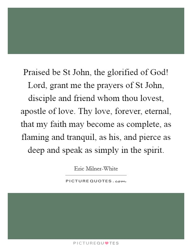 Praised be St John, the glorified of God! Lord, grant me the prayers of St John, disciple and friend whom thou lovest, apostle of love. Thy love, forever, eternal, that my faith may become as complete, as flaming and tranquil, as his, and pierce as deep and speak as simply in the spirit Picture Quote #1
