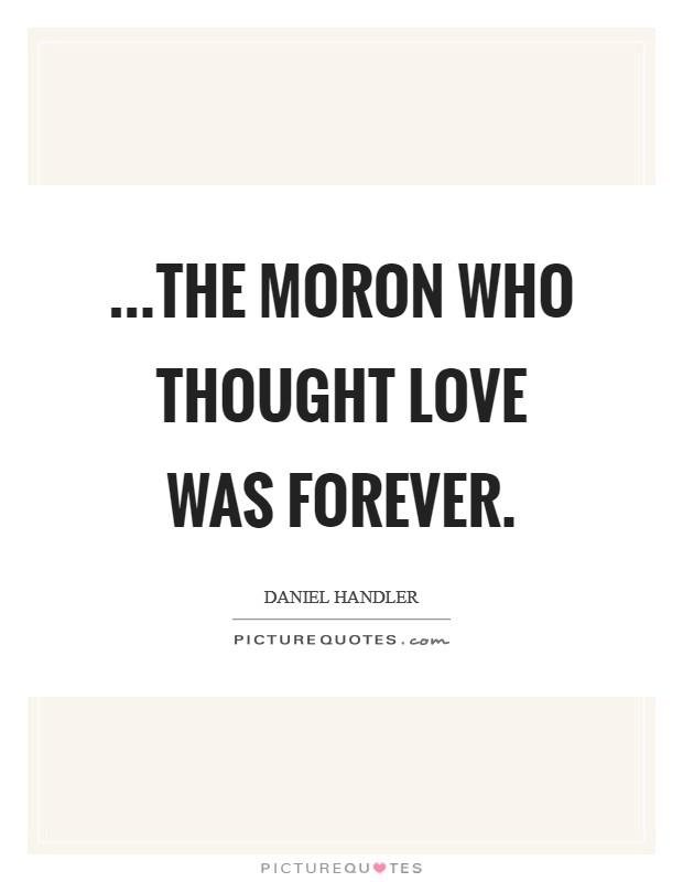 ...the moron who thought love was forever Picture Quote #1