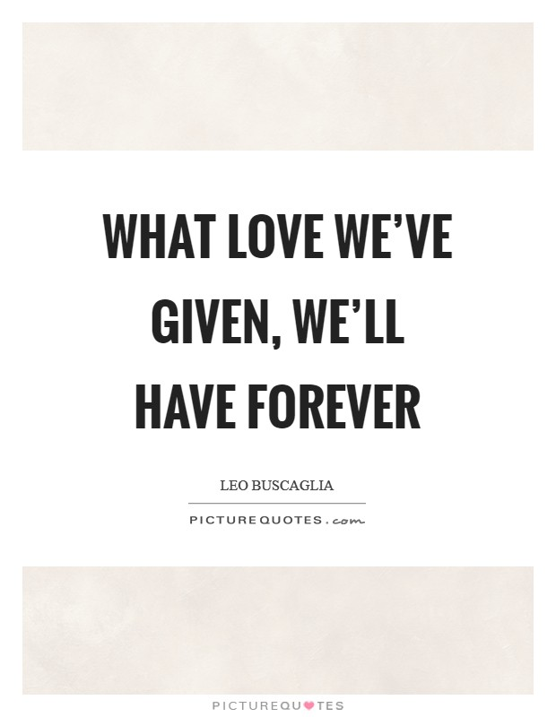 What love we've given, we'll have forever Picture Quote #1