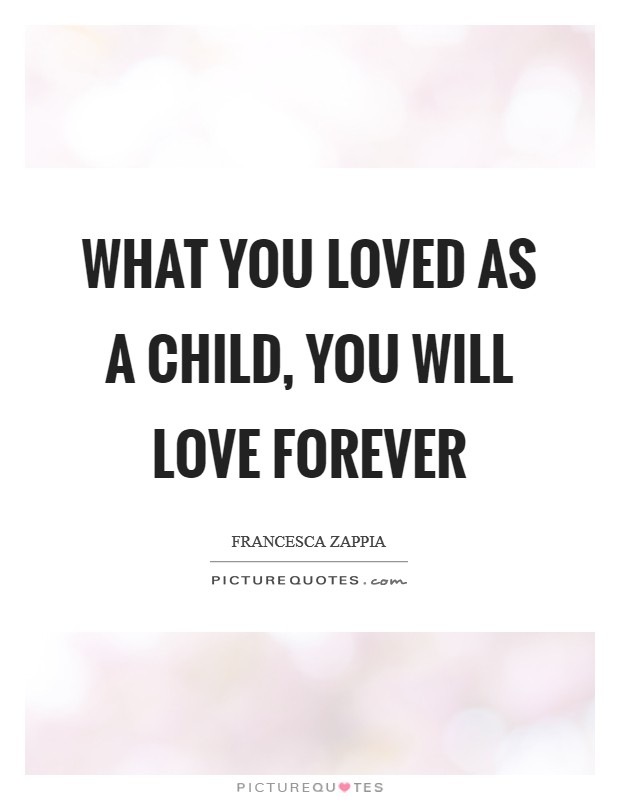 What you loved as a child, you will love forever Picture Quote #1