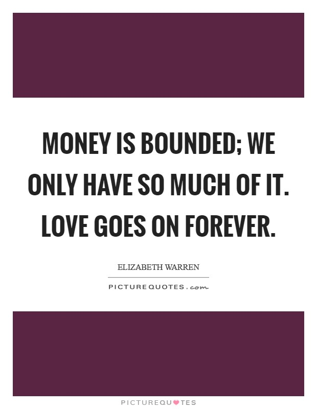 Money is bounded; we only have so much of it. Love goes on forever Picture Quote #1