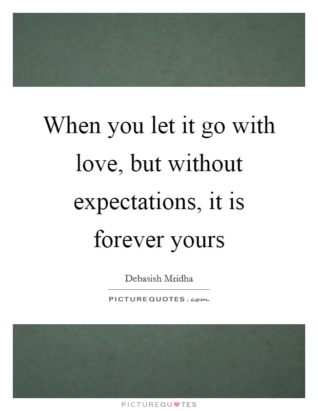 When you let it go with love, but without expectations, it is forever yours Picture Quote #1