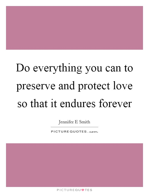 Do everything you can to preserve and protect love so that it endures forever Picture Quote #1