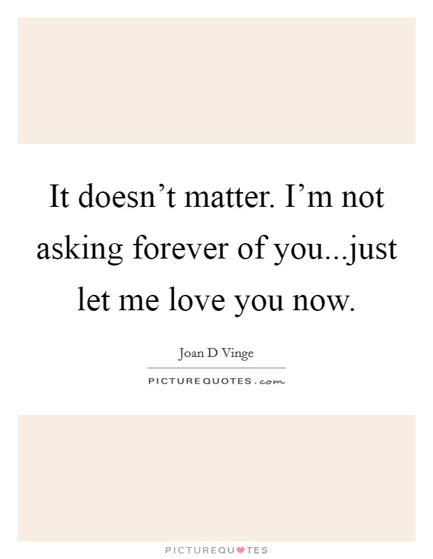 It doesn't matter. I'm not asking forever of you...just let me love you now Picture Quote #1