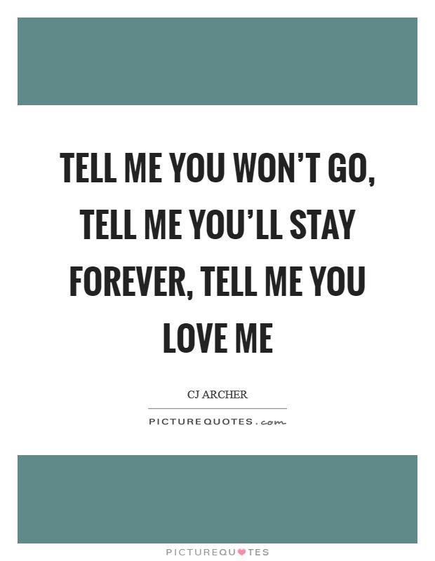 Tell me you won't go, tell me you'll stay forever, tell me you love me Picture Quote #1
